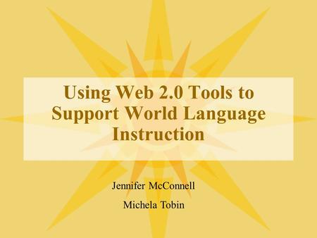 Using Web 2.0 Tools to Support World Language Instruction Jennifer McConnell Michela Tobin.