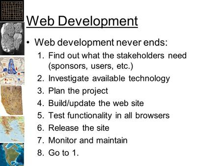 Web Development Web development never ends: 1.Find out what the stakeholders need (sponsors, users, etc.) 2.Investigate available technology 3.Plan the.