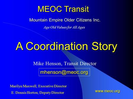 Mountain Empire Older Citizens Inc. Mike Henson, Transit Director MEOC Transit Age Old Values for All Ages Marilyn Maxwell, Executive Director E. Dennis.