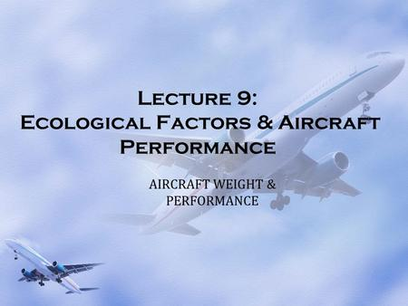 Lecture 9: Ecological Factors & Aircraft Performance AIRCRAFT WEIGHT & PERFORMANCE.