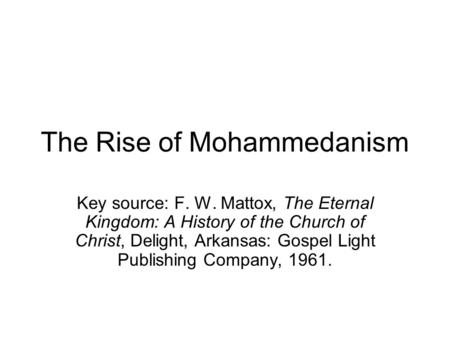 The Rise of Mohammedanism Key source: F. W. Mattox, The Eternal Kingdom: A History of the Church of Christ, Delight, Arkansas: Gospel Light Publishing.