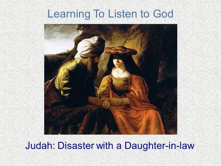 Learning To Listen to God Judah: Disaster with a Daughter-in-law.