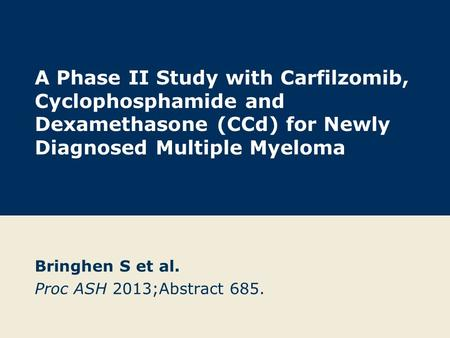A Phase II Study with Carfilzomib, Cyclophosphamide and Dexamethasone (CCd) for Newly Diagnosed Multiple Myeloma Bringhen S et al. Proc ASH 2013;Abstract.