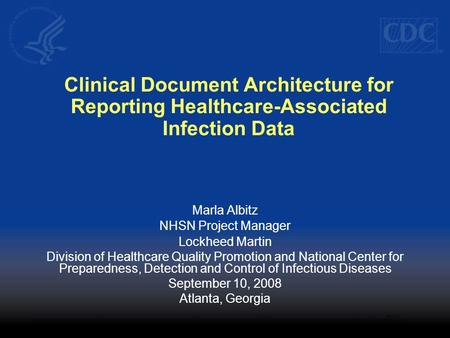 Clinical Document Architecture for Reporting Healthcare-Associated Infection Data Marla Albitz NHSN Project Manager Lockheed Martin Division of Healthcare.