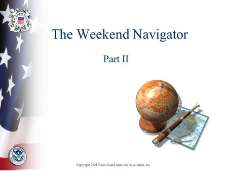 The Weekend Navigator Part II Copyright 2008 Coast Guard Auxiliary Association, Inc.