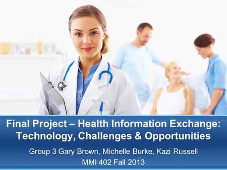 Final Project – Health Information Exchange: Technology, Challenges & Opportunities Group 3 Gary Brown, Michelle Burke, Kazi Russell MMI 402 Fall 2013.