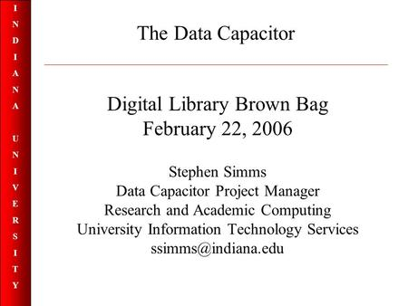 INDIANAUNIVERSITYINDIANAUNIVERSITY The Data Capacitor Digital Library Brown Bag February 22, 2006 Stephen Simms Data Capacitor Project Manager Research.