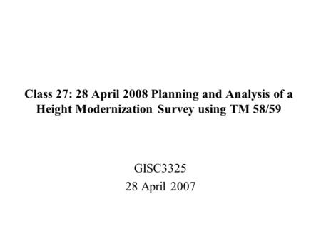 Class 27: 28 April 2008 Planning and Analysis of a Height Modernization <strong>Survey</strong> using TM 58/59 GISC3325 28 April 2007.