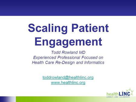Scaling Patient Engagement Todd Rowland MD Experienced Professional Focused on Health Care Re-Design and Informatics
