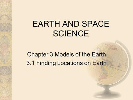 EARTH AND SPACE SCIENCE Chapter 3 Models of the Earth 3.1 Finding Locations on Earth.