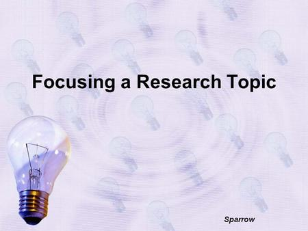 Focusing a Research Topic Sparrow. What is it? Focusing a research topic is narrowing (or sometimes broadening) a topic so that you can demonstrate a.