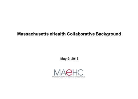 Massachusetts eHealth Collaborative Background May 9, 2013.