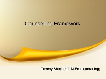 Counselling Framework Tommy Sheppard, M.Ed (counselling)