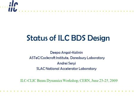 Status of ILC BDS Design Deepa Angal-Kalinin ASTeC/Cockcroft Institute, Daresbury Laboratory Andrei Seryi SLAC National Accelerator Laboratory ILC-CLIC.