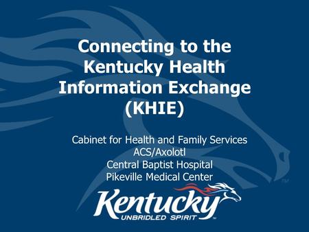Connecting to the Kentucky Health Information Exchange (KHIE) Cabinet for Health and Family Services ACS/Axolotl Central Baptist Hospital Pikeville Medical.
