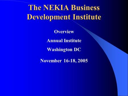 The NEKIA Business Development Institute Overview Annual Institute Washington DC November 16-18, 2005.