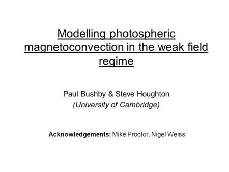 Modelling photospheric magnetoconvection in the weak field regime Paul Bushby & Steve Houghton (University of Cambridge) Acknowledgements: Mike Proctor,