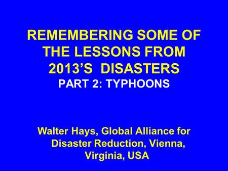 REMEMBERING SOME OF THE LESSONS FROM 2013'S DISASTERS PART 2: TYPHOONS Walter Hays, Global Alliance for Disaster Reduction, Vienna, Virginia, USA.