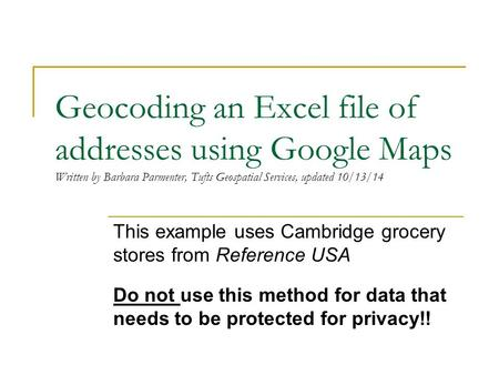 Geocoding an Excel file of addresses using Google Maps Written by Barbara Parmenter, Tufts Geospatial Services, updated 10/13/14 This example uses Cambridge.