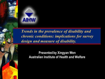 Trends in the prevalence of disability and chronic conditions: implications for survey design and measure of disability. Presented by Xingyan Wen Australian.
