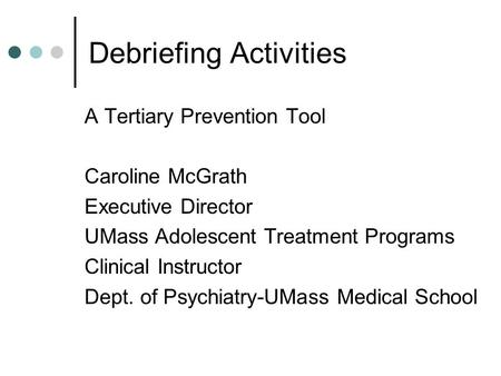 Debriefing Activities A Tertiary Prevention Tool Caroline McGrath Executive Director UMass Adolescent Treatment Programs Clinical Instructor Dept. of Psychiatry-UMass.