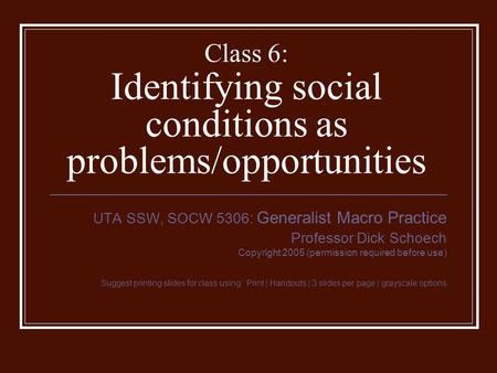 Class 6: Identifying social conditions as problems/opportunities UTA SSW, SOCW 5306: Generalist Macro Practice Professor Dick Schoech Copyright 2005 (permission.