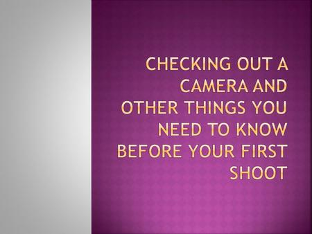  Remember, you have to have all of your forms signed and turned in before you can check out a camera!