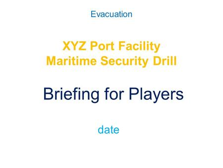 Evacuation XYZ Port Facility Maritime Security Drill Briefing for Players date.