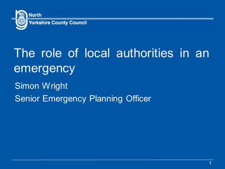 1 The role of local authorities in an emergency Simon Wright Senior Emergency Planning Officer.
