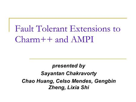 Fault Tolerant Extensions to Charm++ and AMPI presented by Sayantan Chakravorty Chao Huang, Celso Mendes, Gengbin Zheng, Lixia Shi.