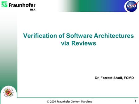 1 © 2009 Fraunhofer Center - Maryland Dr. Forrest Shull, FCMD Verification of Software Architectures via Reviews.