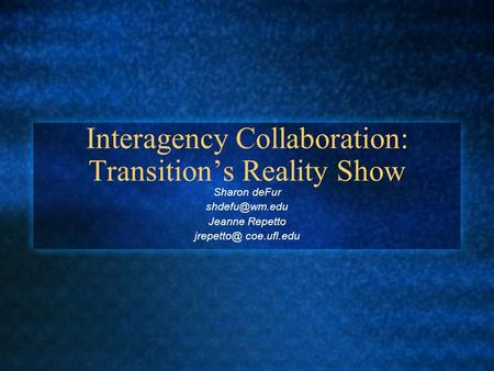 Interagency Collaboration: Transition's Reality Show Sharon deFur Jeanne Repetto coe.ufl.edu.