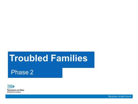 "Troubled Families Phase 2. ""Our ambition is to create a Borough that is more confident, more vibrant and more successful than ever before. A place where."