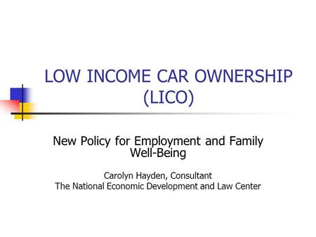 LOW INCOME CAR OWNERSHIP (LICO) New Policy for Employment and Family Well-Being Carolyn Hayden, Consultant The National Economic Development and Law Center.