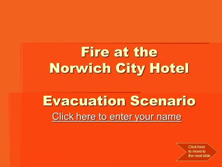 Fire at the Norwich City Hotel Evacuation Scenario Click here to enter your name Click here to enter your name Click here to move to the next slide.