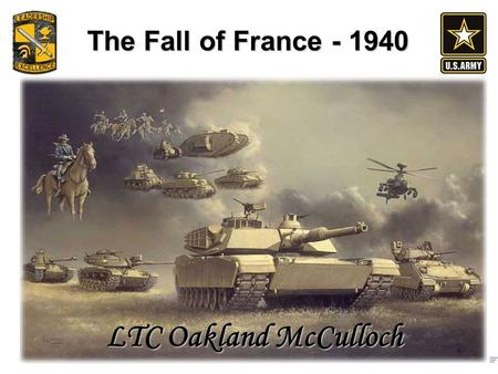 The Fall of France - 1940 LTC Oakland McCulloch. Outline The lead up to the battle The Plans Key points in the battle Evacuation at Dunkirk & French surrender.