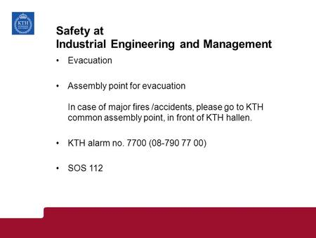 Safety at Industrial Engineering and Management Evacuation Assembly point for evacuation In case of major fires /accidents, please go to KTH common assembly.