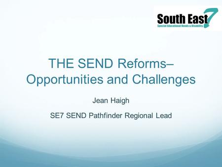 THE SEND Reforms– Opportunities and Challenges Jean Haigh SE7 SEND Pathfinder Regional Lead.