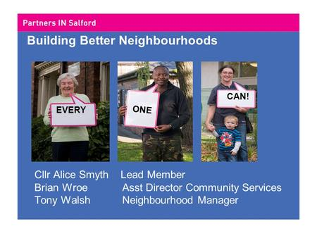 Building Better Neighbourhoods Cllr Alice Smyth Lead Member Brian Wroe Asst Director Community Services Tony Walsh Neighbourhood Manager EVERY ONE CAN!