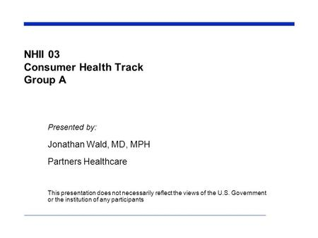 NHII 03 Consumer Health Track Group A Presented by: Jonathan Wald, MD, MPH Partners Healthcare This presentation does not necessarily reflect the views.