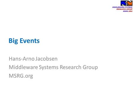 MIDDLEWARE SYSTEMS RESEARCH GROUP MSRG.ORG Big Events Hans-Arno Jacobsen Middleware Systems Research Group MSRG.org.