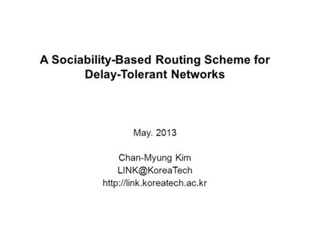 A Sociability-Based Routing Scheme for Delay-Tolerant Networks May. 2013 Chan-Myung Kim