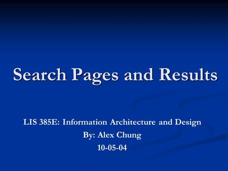 Search Pages and Results LIS 385E: Information Architecture and Design By: Alex Chung 10-05-04.