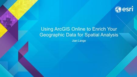 Using ArcGIS Online to Enrich Your Geographic Data for Spatial Analysis Jian Lange.