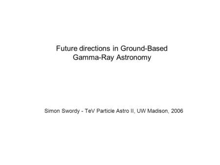 Future directions in Ground-Based Gamma-Ray Astronomy Simon Swordy - TeV Particle Astro II, UW Madison, 2006.