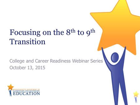 Focusing on the 8 th to 9 th Transition College and Career Readiness Webinar Series October 13, 2015.