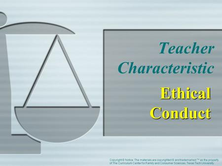 Teacher Characteristic Ethical Conduct Copyright © Notice: The materials are copyrighted © and trademarked ™ as the property of The Curriculum Center for.