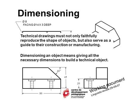 Dimensioning Ø 8 FACING Ø14 X 3 DEEP 80 50 45 40° 13 20 40 Working document Linguistic review 29-09-07 Technical drawings must not only faithfully reproduce.
