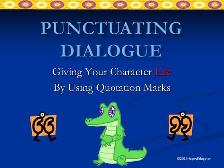 Giving Your Character Life By Using Quotation Marks ©2014HappyEdugator.