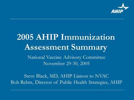 2005 AHIP Immunization Assessment Summary National Vaccine Advisory Committee November 29-30, 2005 Steve Black, MD, AHIP Liaison to NVAC Bob Rehm, Director.